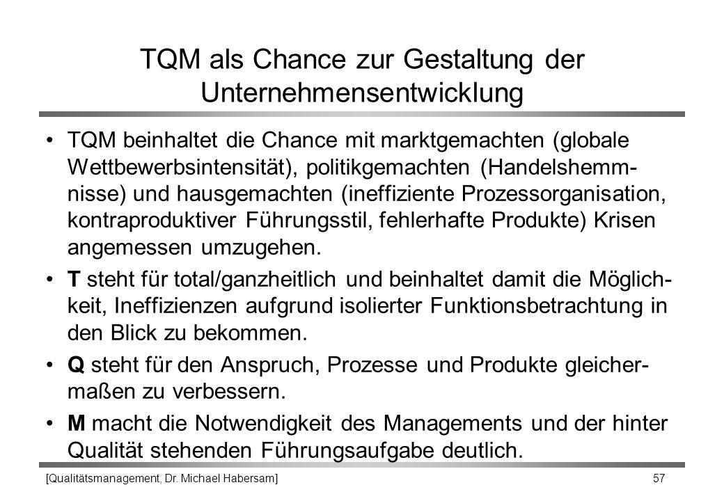 [Qualitätsmanagement, Dr. Michael Habersam] 57 TQM als Chance zur Gestaltung der Unternehmensentwicklung TQM beinhaltet die Chance mit marktgemachten
