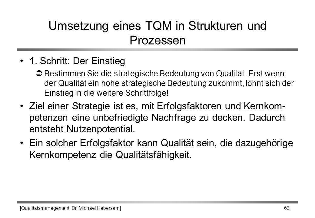 [Qualitätsmanagement, Dr. Michael Habersam] 63 Umsetzung eines TQM in Strukturen und Prozessen 1. Schritt: Der Einstieg ÜBestimmen Sie die strategisch