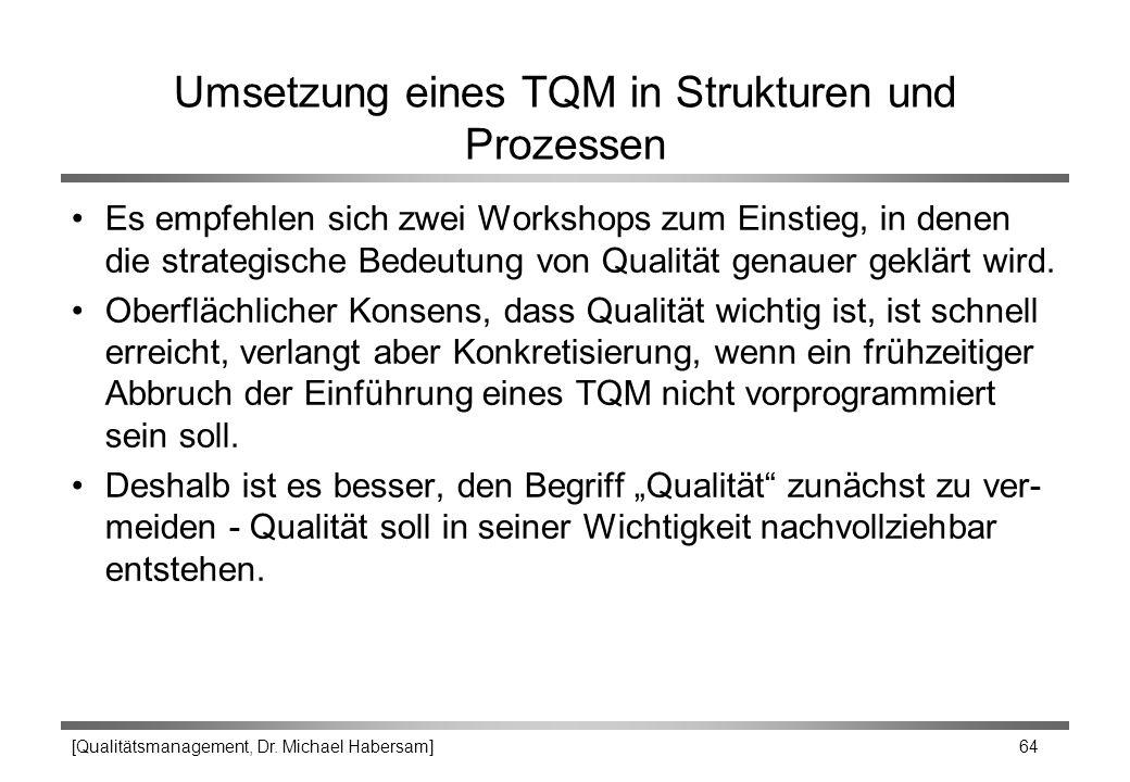 [Qualitätsmanagement, Dr. Michael Habersam] 64 Umsetzung eines TQM in Strukturen und Prozessen Es empfehlen sich zwei Workshops zum Einstieg, in denen
