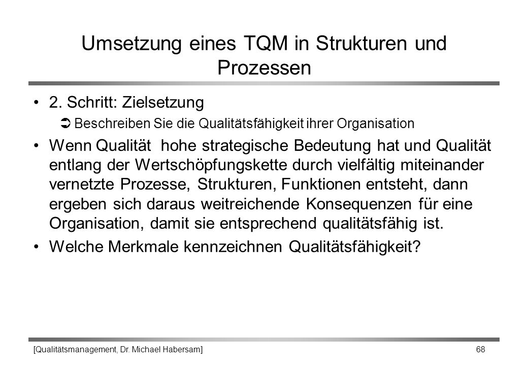 [Qualitätsmanagement, Dr. Michael Habersam] 68 Umsetzung eines TQM in Strukturen und Prozessen 2. Schritt: Zielsetzung ÜBeschreiben Sie die Qualitätsf