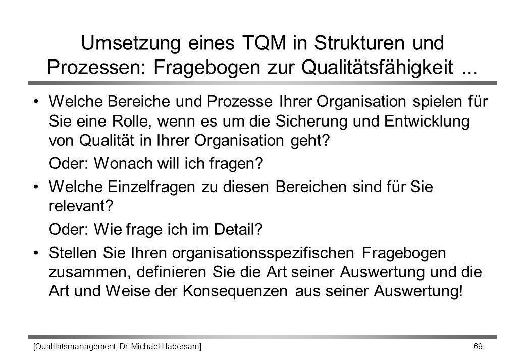 [Qualitätsmanagement, Dr. Michael Habersam] 69 Umsetzung eines TQM in Strukturen und Prozessen: Fragebogen zur Qualitätsfähigkeit... Welche Bereiche u