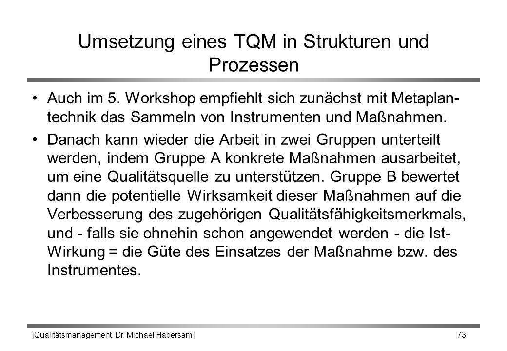 [Qualitätsmanagement, Dr. Michael Habersam] 73 Umsetzung eines TQM in Strukturen und Prozessen Auch im 5. Workshop empfiehlt sich zunächst mit Metapla