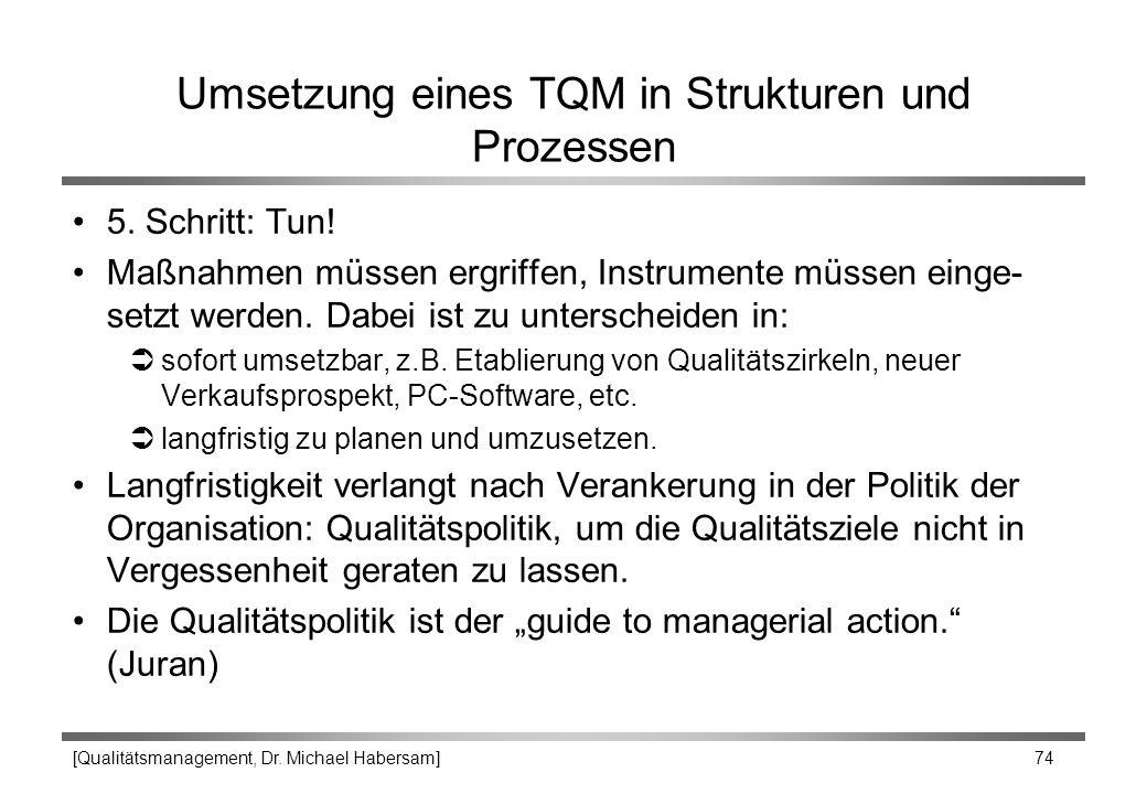 [Qualitätsmanagement, Dr. Michael Habersam] 74 Umsetzung eines TQM in Strukturen und Prozessen 5. Schritt: Tun! Maßnahmen müssen ergriffen, Instrument