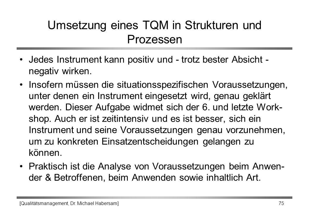 [Qualitätsmanagement, Dr. Michael Habersam] 75 Umsetzung eines TQM in Strukturen und Prozessen Jedes Instrument kann positiv und - trotz bester Absich
