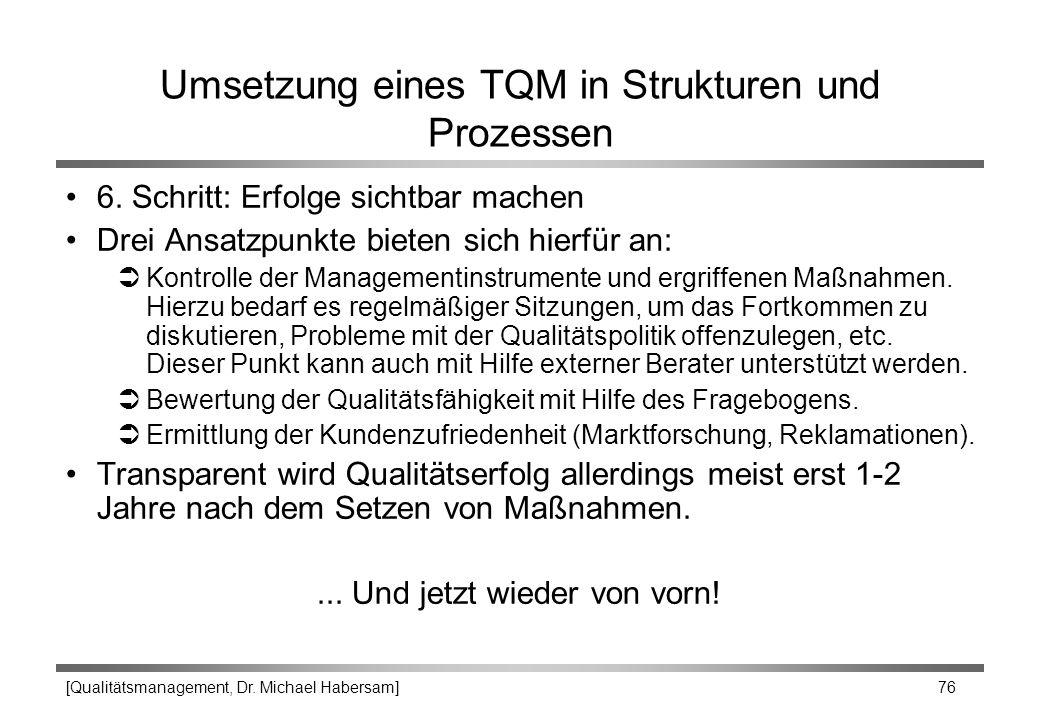 [Qualitätsmanagement, Dr. Michael Habersam] 76 Umsetzung eines TQM in Strukturen und Prozessen 6. Schritt: Erfolge sichtbar machen Drei Ansatzpunkte b