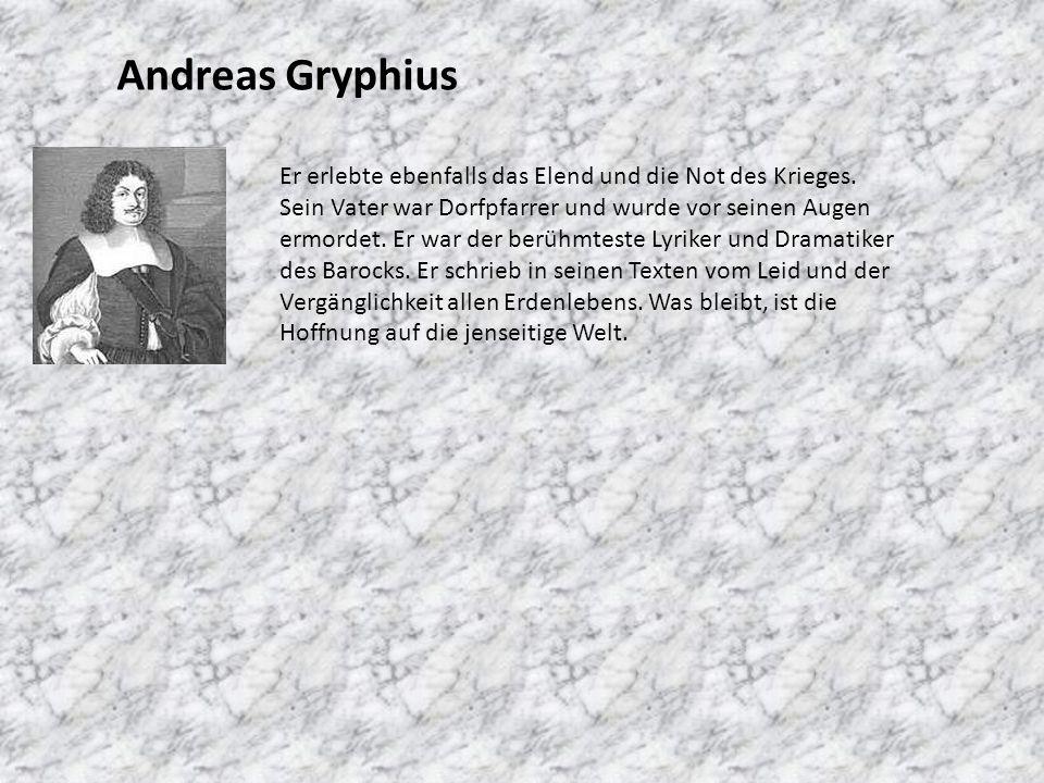 Andreas Gryphius Er erlebte ebenfalls das Elend und die Not des Krieges. Sein Vater war Dorfpfarrer und wurde vor seinen Augen ermordet. Er war der be