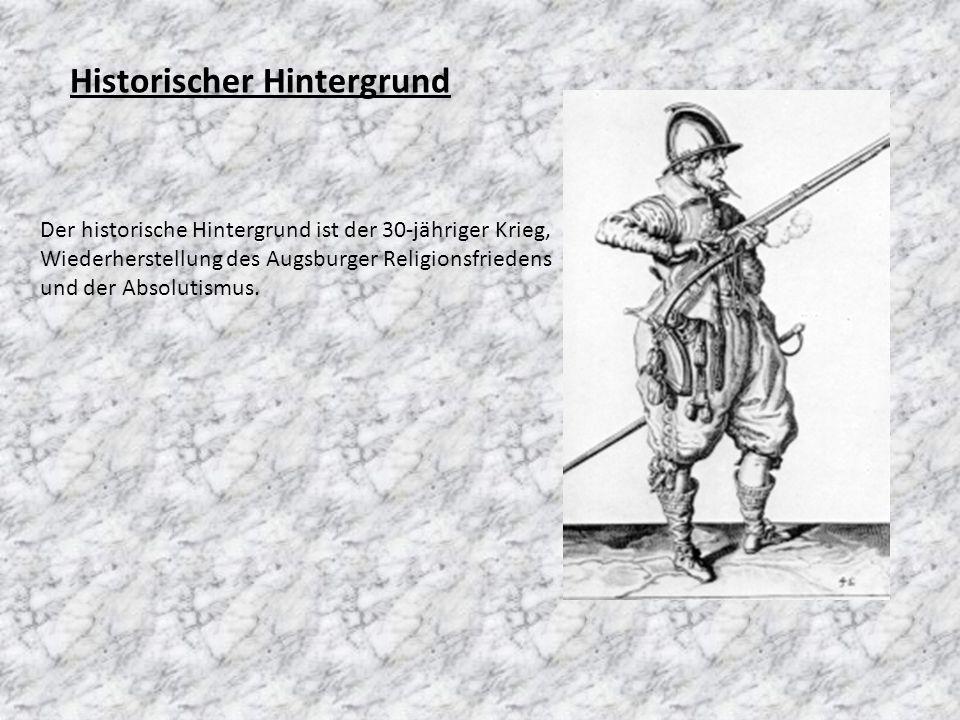 Historischer Hintergrund Der historische Hintergrund ist der 30-jähriger Krieg, Wiederherstellung des Augsburger Religionsfriedens und der Absolutismu
