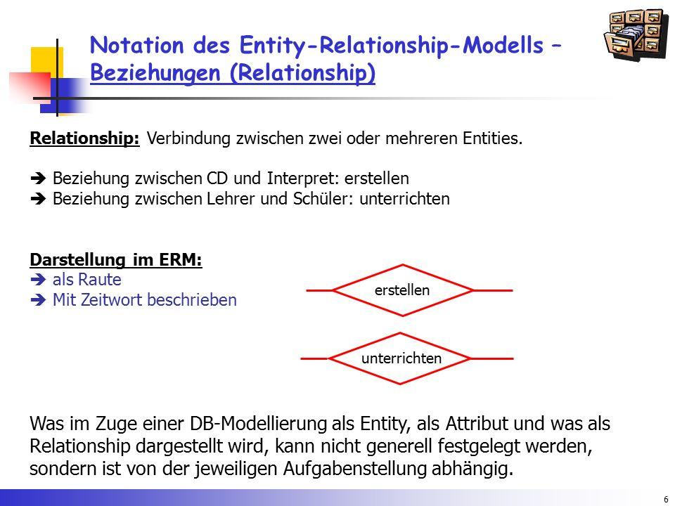 6 Notation des Entity-Relationship-Modells – Beziehungen (Relationship) Relationship: Verbindung zwischen zwei oder mehreren Entities.  Beziehung zwi