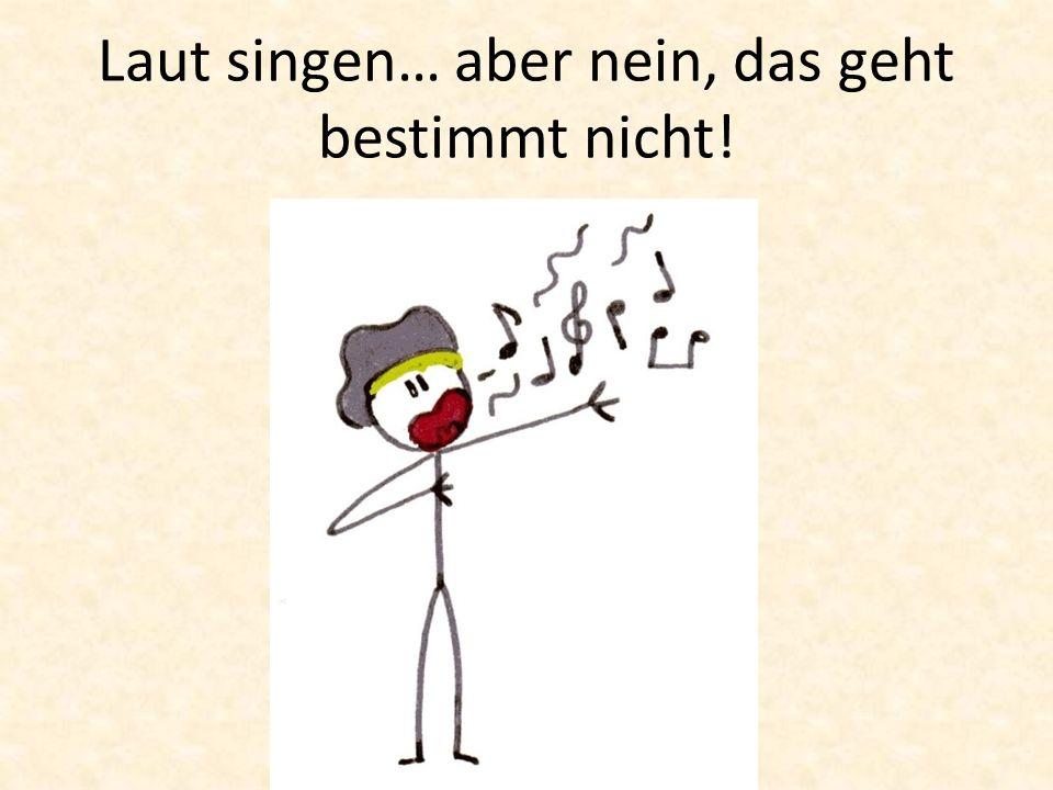 Laut singen… aber nein, das geht bestimmt nicht!