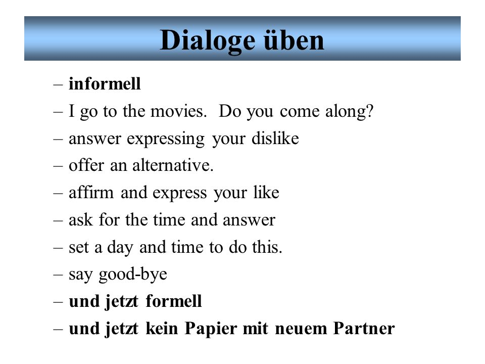 Dialoge üben Partnerarbeit (always be reciprocal): –informell –greet –ask for name –ask for well-being –ask for favorite activities –ask for contents