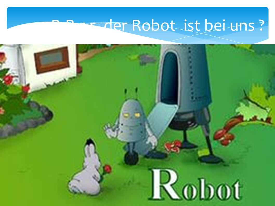 R-R-r-r der Robot ist bei uns ?