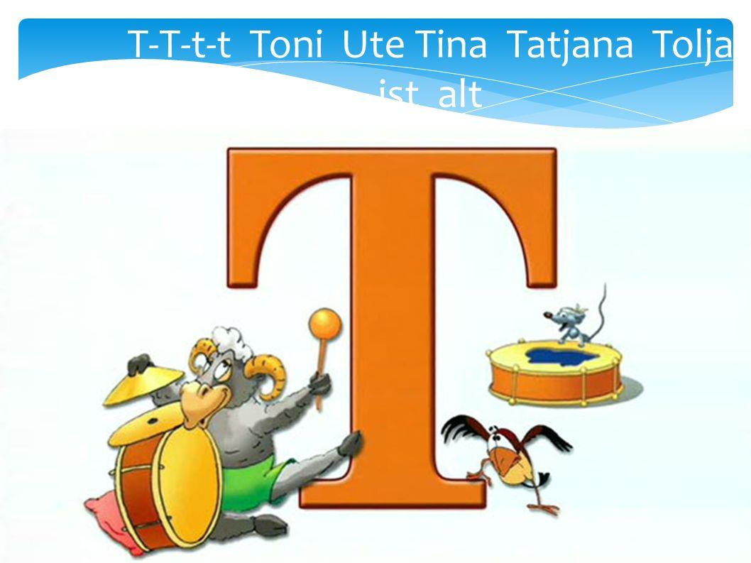 T-T-t-t Toni Ute Tina Tatjana Tolja ist alt
