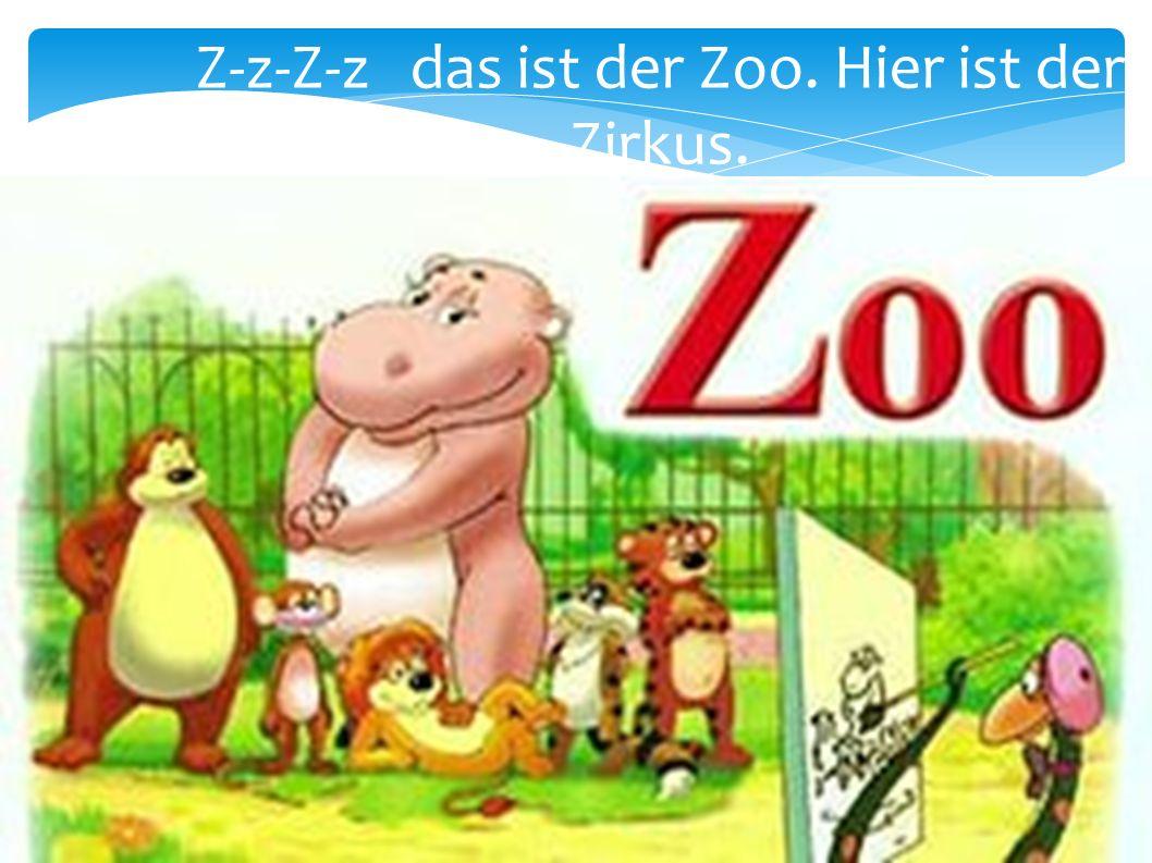Z-z-Z-z das ist der Zoo. Hier ist der Zirkus.