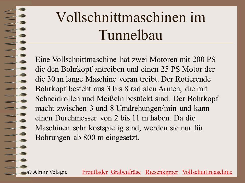 © Almir VelagicFrontladerGrabenfräseRiesenkipperVollschnittmaschine Vollschnittmaschinen im Tunnelbau Eine Vollschnittmaschine hat zwei Motoren mit 200 PS die den Bohrkopf antreiben und einen 25 PS Motor der die 30 m lange Maschine voran treibt.