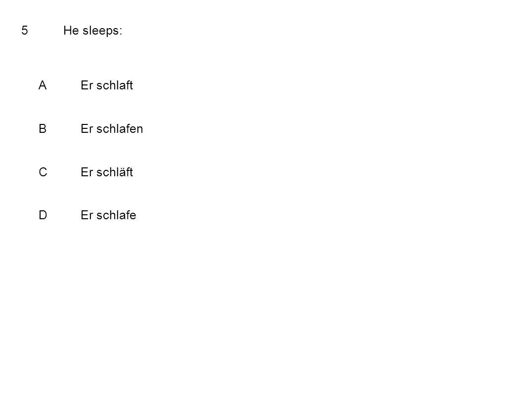 5He sleeps: AEr schlaft BEr schlafen CEr schläft DEr schlafe