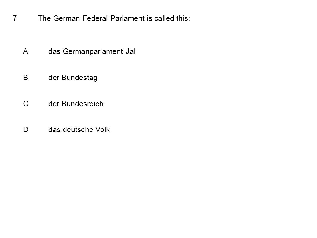 7The German Federal Parlament is called this: Adas Germanparlament Ja! Bder Bundestag Cder Bundesreich Ddas deutsche Volk