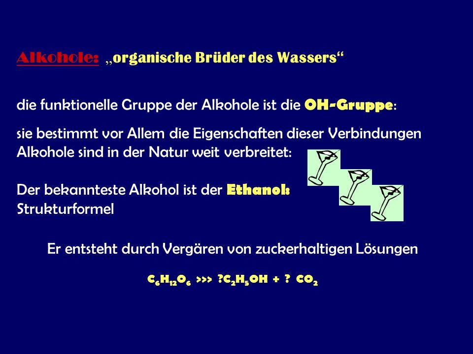 """Alkohole: """" organische Brüder des Wassers die funktionelle Gruppe der Alkohole ist die OH-Gruppe : sie bestimmt vor Allem die Eigenschaften dieser Verbindungen Alkohole sind in der Natur weit verbreitet: Der bekannteste Alkohol ist der Ethanol: Strukturformel Er entsteht durch Vergären von zuckerhaltigen Lösungen C 6 H 12 O 6 >>> ?C 2 H 5 OH + ."""