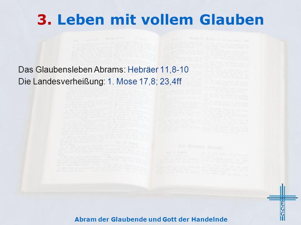 3. Leben mit vollem Glauben Das Glaubensleben Abrams: Hebräer 11,8-10 Die Landesverheißung: 1.