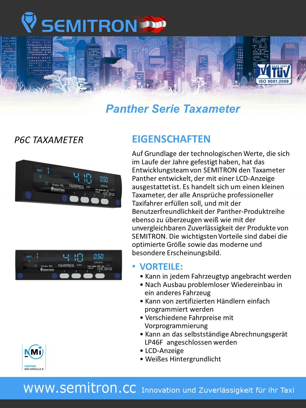Panther Serie Taxameter P6C TAXAMETER EIGENSCHAFTEN Auf Grundlage der technologischen Werte, die sich im Laufe der Jahre gefestigt haben, hat das Entwicklungsteam von SEMITRON den Taxameter Panther entwickelt, der mit einer LCD-Anzeige ausgestattet ist.