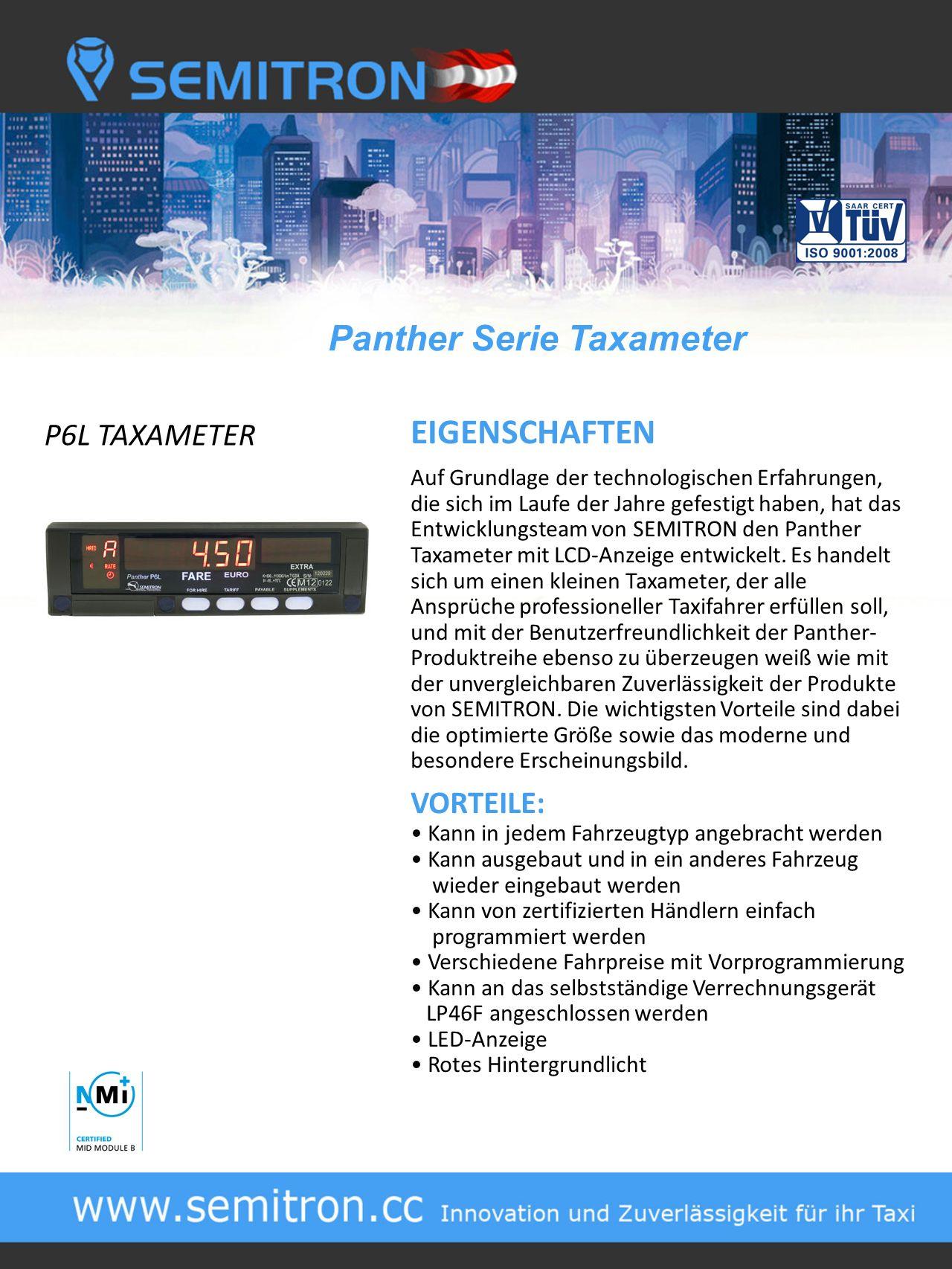 Panther Serie Taxameter P6L TAXAMETER EIGENSCHAFTEN Auf Grundlage der technologischen Erfahrungen, die sich im Laufe der Jahre gefestigt haben, hat das Entwicklungsteam von SEMITRON den Panther Taxameter mit LCD-Anzeige entwickelt.