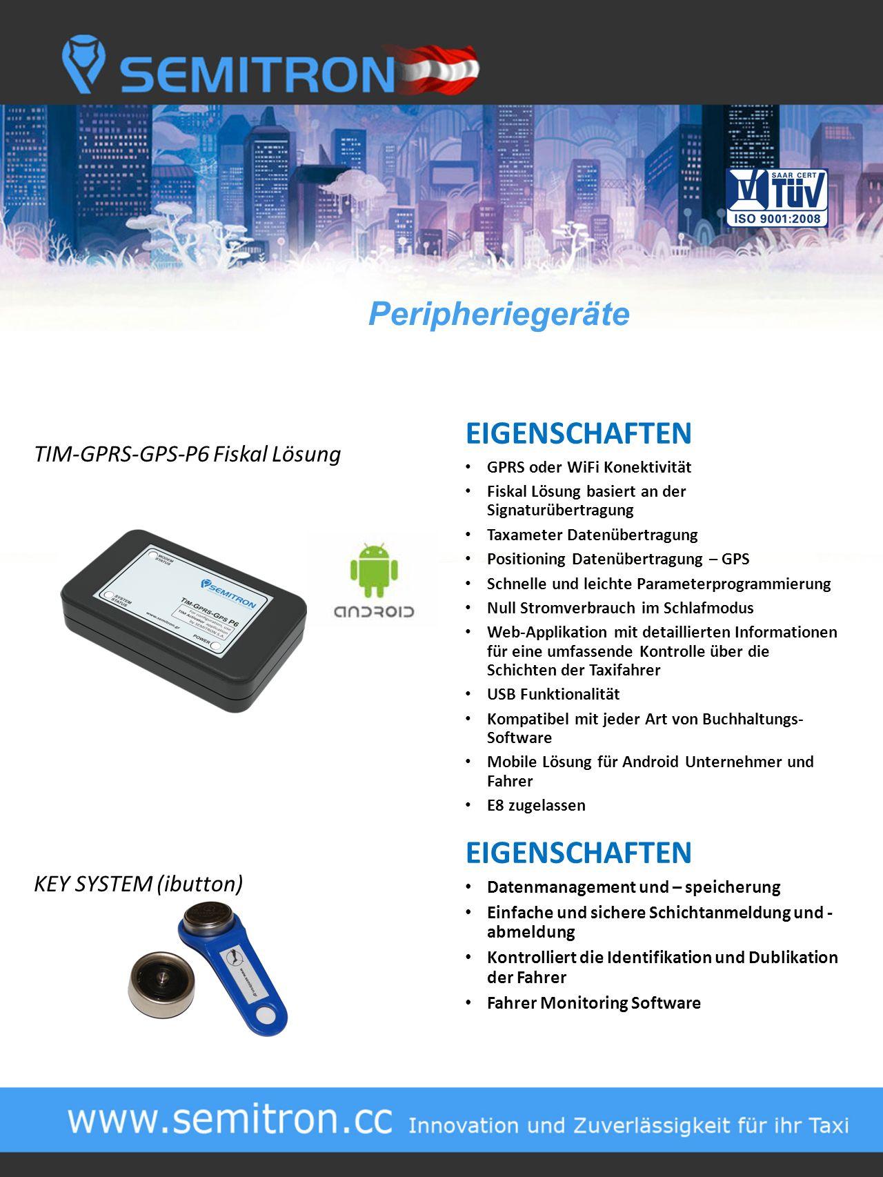 TIM-GPRS-GPS-P6 Fiskal Lösung KEY SYSTEM (ibutton) EIGENSCHAFTEN GPRS oder WiFi Konektivität Fiskal Lösung basiert an der Signaturübertragung Taxameter Datenübertragung Positioning Datenübertragung – GPS Schnelle und leichte Parameterprogrammierung Null Stromverbrauch im Schlafmodus Web-Applikation mit detaillierten Informationen für eine umfassende Kontrolle über die Schichten der Taxifahrer USB Funktionalität Kompatibel mit jeder Art von Buchhaltungs- Software Mobile Lösung für Android Unternehmer und Fahrer E8 zugelassen EIGENSCHAFTEN Datenmanagement und – speicherung Einfache und sichere Schichtanmeldung und - abmeldung Kontrolliert die Identifikation und Dublikation der Fahrer Fahrer Monitoring Software Peripheriegeräte