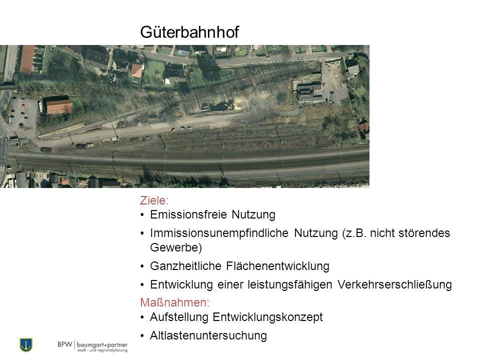 Güterbahnhof Ziele: Emissionsfreie Nutzung Immissionsunempfindliche Nutzung (z.B. nicht störendes Gewerbe) Ganzheitliche Flächenentwicklung Entwicklun