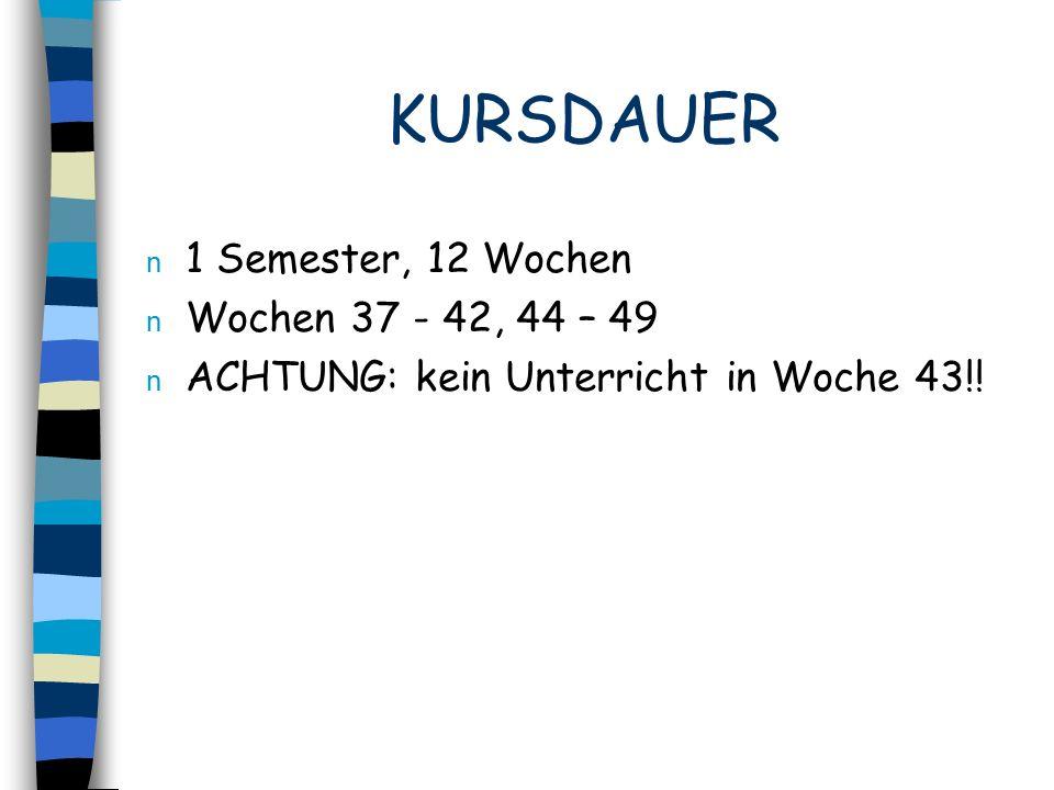 KURSDAUER n 1 Semester, 12 Wochen n Wochen 37 - 42, 44 – 49 n ACHTUNG: kein Unterricht in Woche 43!!