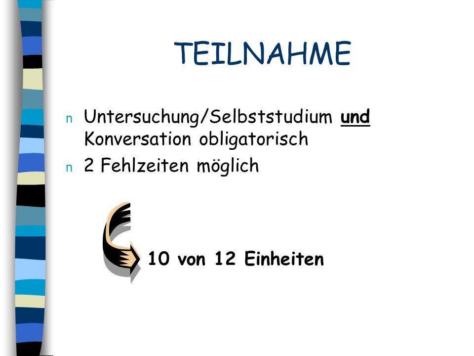 TEILNAHME n Untersuchung/Selbststudium und Konversation obligatorisch n 2 Fehlzeiten möglich 10 von 12 Einheiten