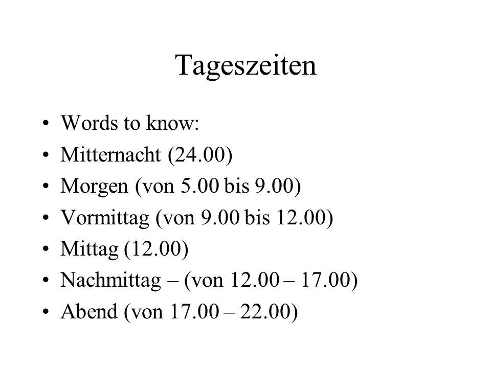 Tageszeiten Words to know: Mitternacht (24.00) Morgen (von 5.00 bis 9.00) Vormittag (von 9.00 bis 12.00) Mittag (12.00) Nachmittag – (von 12.00 – 17.0