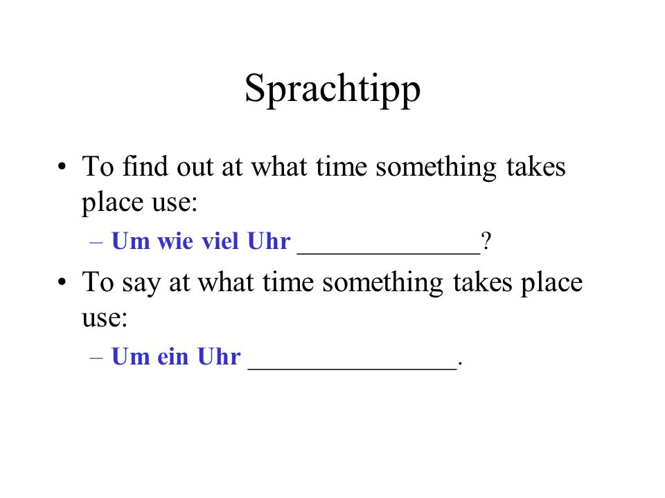 Sprachtipp To find out at what time something takes place use: –Um wie viel Uhr ______________.