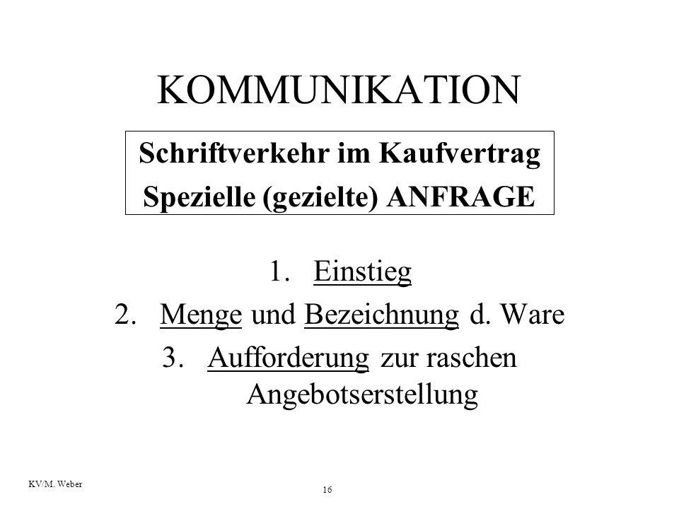 16 KV/M. Weber KOMMUNIKATION Schriftverkehr im Kaufvertrag Spezielle (gezielte) ANFRAGE 1.Einstieg 2.Menge und Bezeichnung d. Ware 3.Aufforderung zur