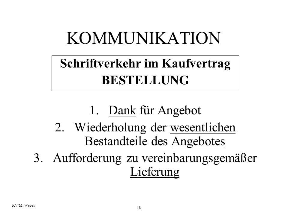 18 KV/M. Weber KOMMUNIKATION Schriftverkehr im Kaufvertrag BESTELLUNG 1.Dank für Angebot 2.Wiederholung der wesentlichen Bestandteile des Angebotes 3.