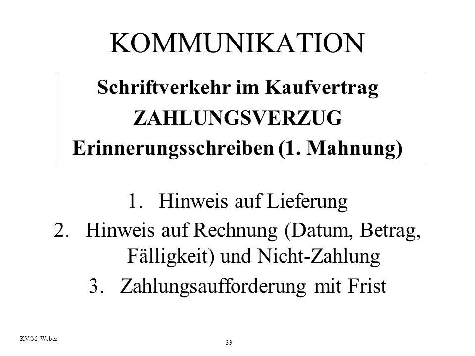 33 KV/M. Weber KOMMUNIKATION Schriftverkehr im Kaufvertrag ZAHLUNGSVERZUG Erinnerungsschreiben (1. Mahnung) 1.Hinweis auf Lieferung 2.Hinweis auf Rech