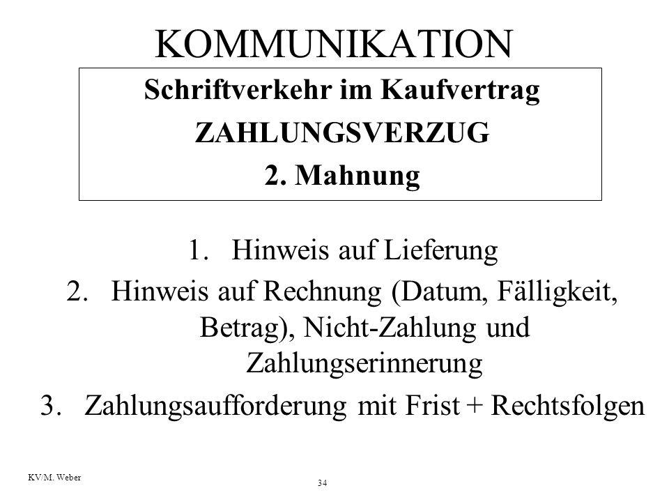 34 KV/M. Weber KOMMUNIKATION Schriftverkehr im Kaufvertrag ZAHLUNGSVERZUG 2. Mahnung 1.Hinweis auf Lieferung 2.Hinweis auf Rechnung (Datum, Fälligkeit
