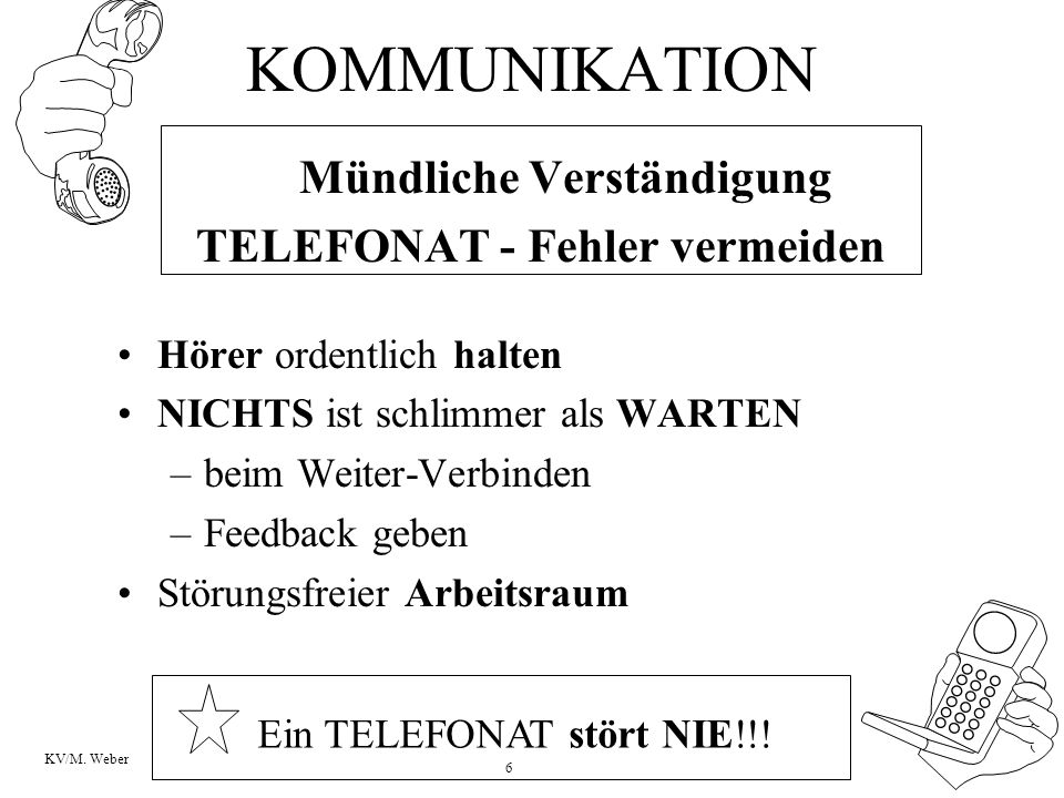 6 KV/M. Weber KOMMUNIKATION Mündliche Verständigung TELEFONAT - Fehler vermeiden Hörer ordentlich halten NICHTS ist schlimmer als WARTEN –beim Weiter-