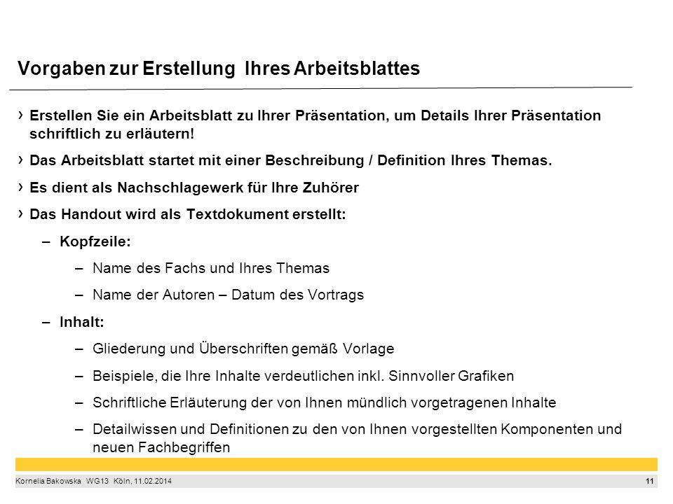 11 Kornelia Bakowska  WG13  Köln, 11.02.2014 Erstellen Sie ein Arbeitsblatt zu Ihrer Präsentation, um Details Ihrer Präsentation schriftlich zu erläutern.