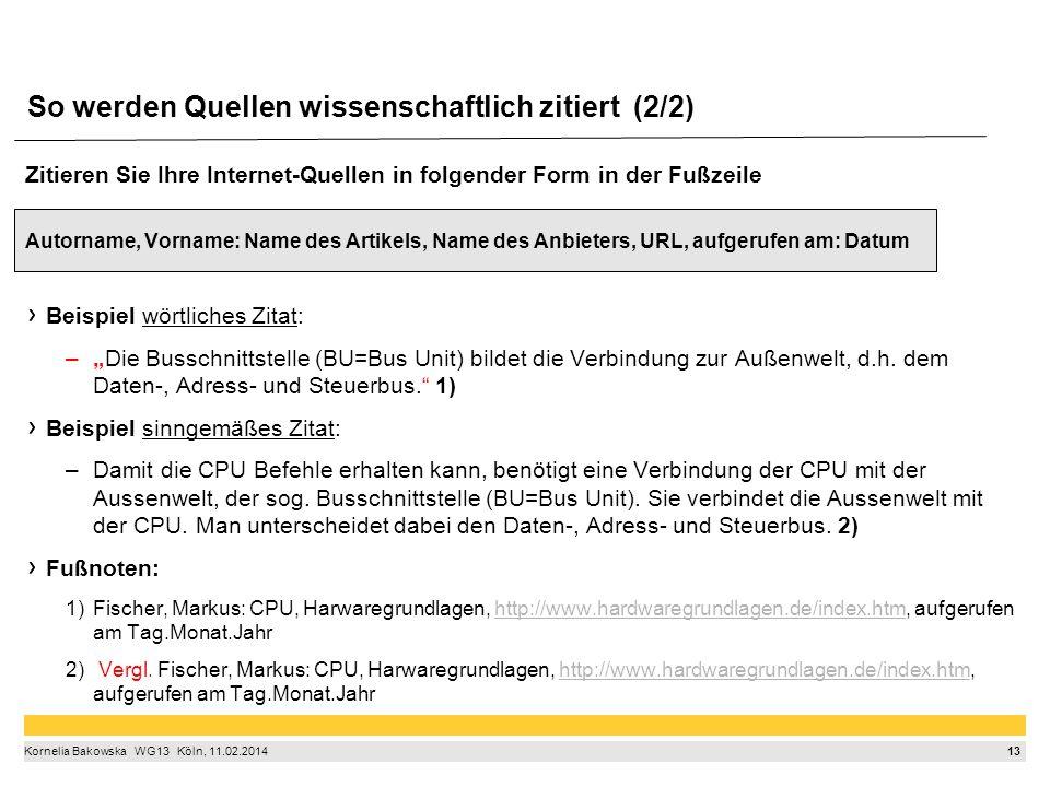 """13 Kornelia Bakowska  WG13  Köln, 11.02.2014 So werden Quellen wissenschaftlich zitiert (2/2) Zitieren Sie Ihre Internet-Quellen in folgender Form in der Fußzeile Autorname, Vorname: Name des Artikels, Name des Anbieters, URL, aufgerufen am: Datum Beispiel wörtliches Zitat: –""""Die Busschnittstelle (BU=Bus Unit) bildet die Verbindung zur Außenwelt, d.h."""
