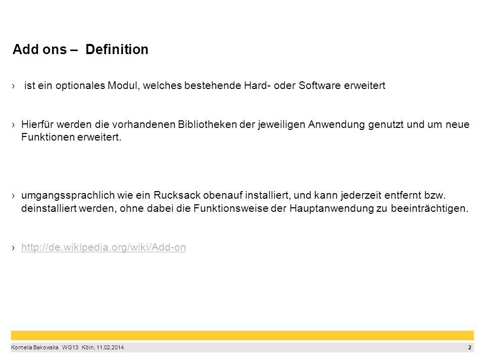 3 Kornelia Bakowska  WG13  Köln, 11.02.2014 Gruppen von Add Ones Erweiterungen: sie stellen neue Funktionen für den Browser bereit oder verändern bestehende Funktionen Erscheinungsbild: Themes ändern das Aussehen der Schaltflächen, Menüs, Personas und versehen die Menü- und die Tab-Leiste mit einem Hintergrundbild Plug-ins: geben alle möglichen Internetinhalte wieder, Software besitzt danach neue Funktionen, die nicht Bestandteil des Kerns der Software waren http://www.netzdurchblick.de/addon.html