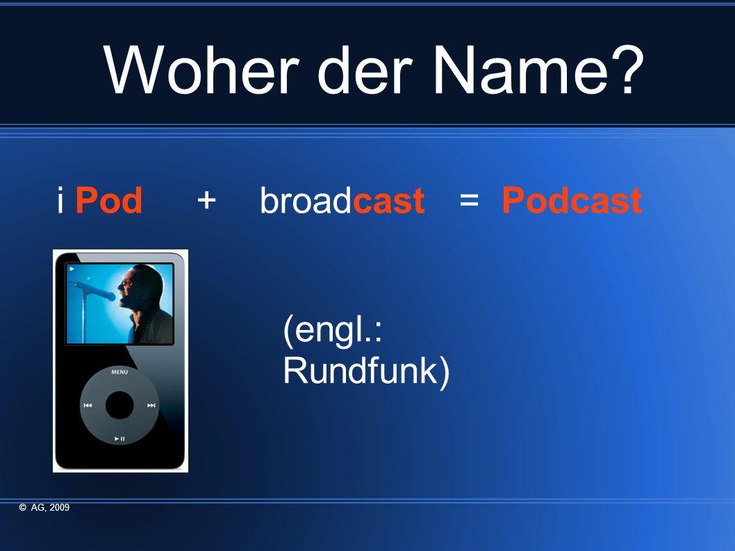 Woher der Name i Pod + broadcast = Podcast (engl.: Rundfunk) © AG, 2009