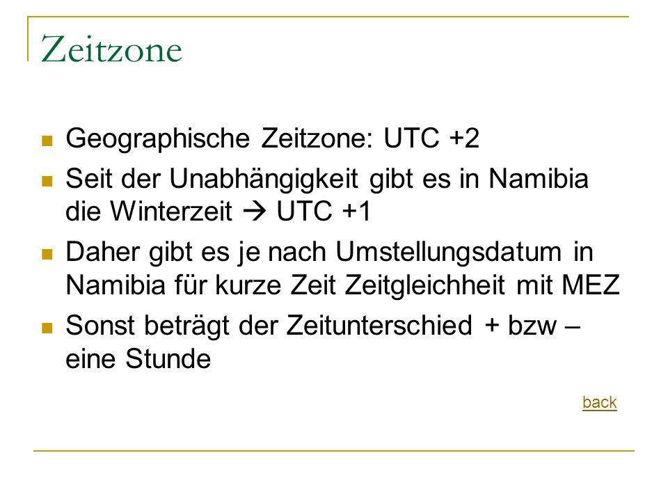 Zeitzone Geographische Zeitzone: UTC +2 Seit der Unabhängigkeit gibt es in Namibia die Winterzeit  UTC +1 Daher gibt es je nach Umstellungsdatum in Namibia für kurze Zeit Zeitgleichheit mit MEZ Sonst beträgt der Zeitunterschied + bzw – eine Stunde back