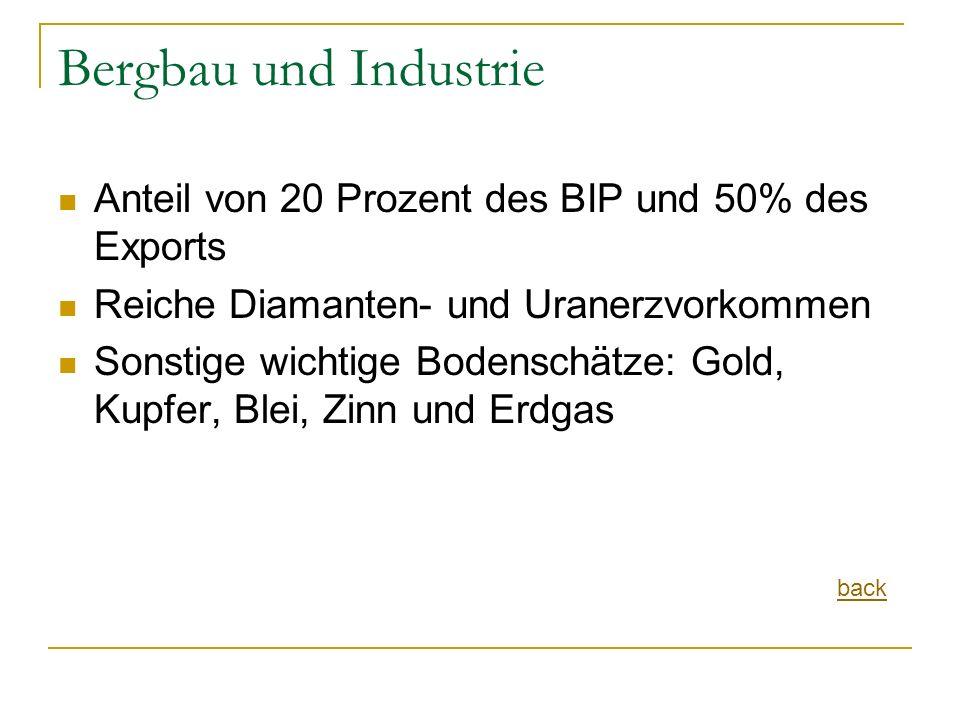 Bergbau und Industrie Anteil von 20 Prozent des BIP und 50% des Exports Reiche Diamanten- und Uranerzvorkommen Sonstige wichtige Bodenschätze: Gold, Kupfer, Blei, Zinn und Erdgas back