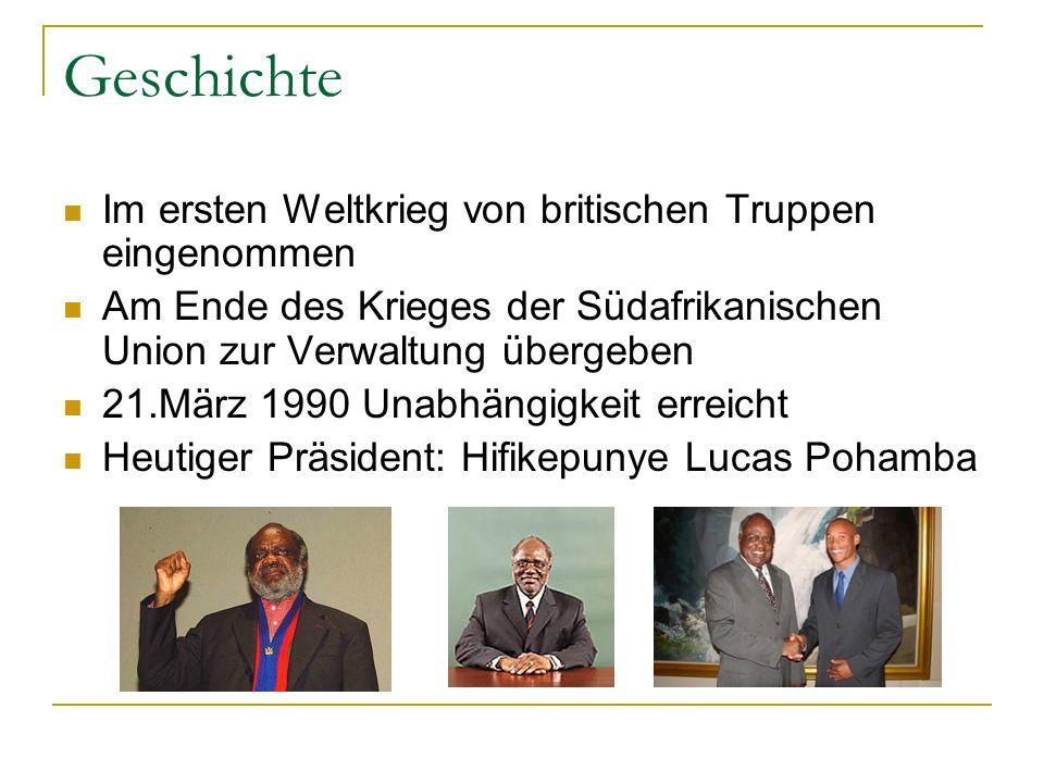 Geschichte Im ersten Weltkrieg von britischen Truppen eingenommen Am Ende des Krieges der Südafrikanischen Union zur Verwaltung übergeben 21.März 1990 Unabhängigkeit erreicht Heutiger Präsident: Hifikepunye Lucas Pohamba