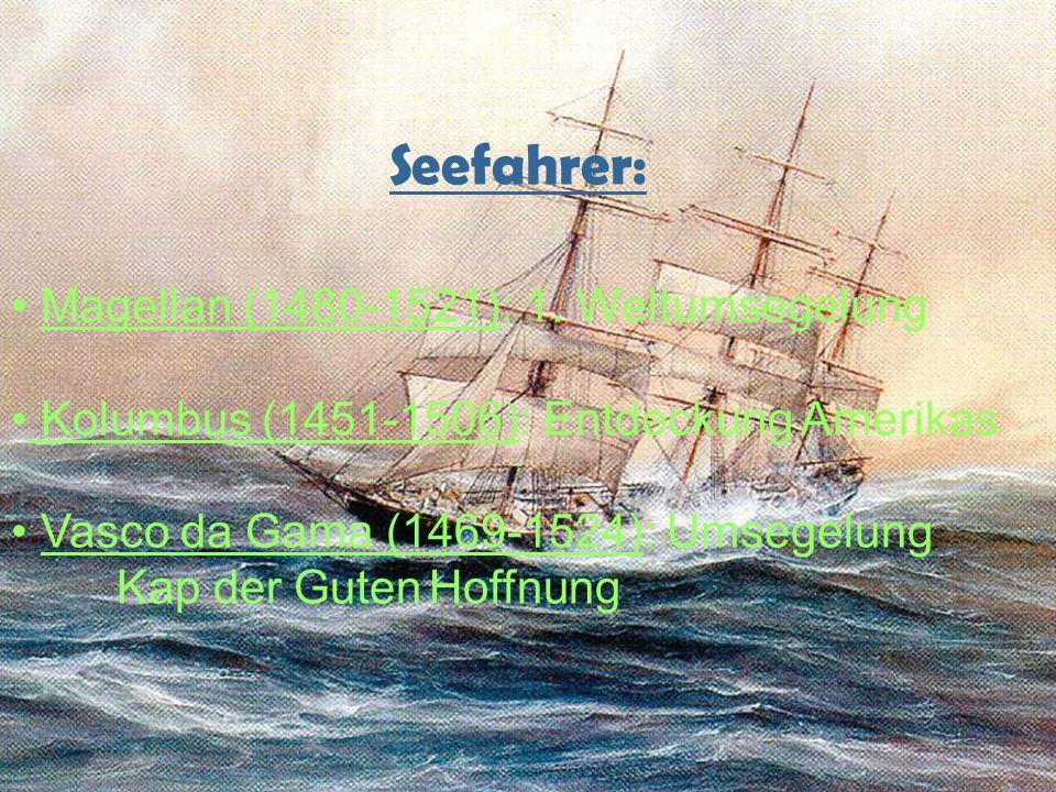 Seefahrer: Magellan (1480-1521): 1. Weltumsegelung Kolumbus (1451-1506): Entdeckung Amerikas Vasco da Gama (1469-1524): Umsegelung Kap der Guten Hoffn