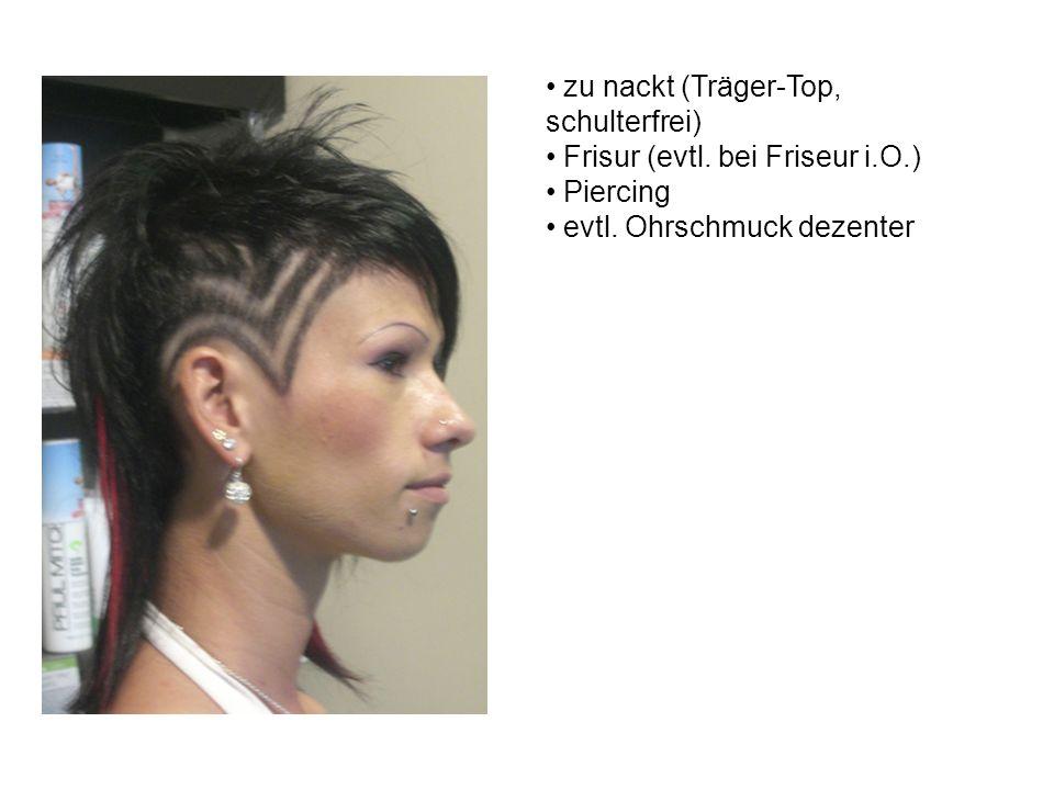 zu nackt (Träger-Top, schulterfrei) Frisur (evtl. bei Friseur i.O.) Piercing evtl.