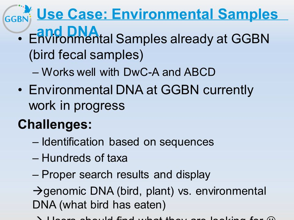 Textmasterformat bearbeiten –Zweite Ebene Dritte Ebene –Vierte Ebene »Fünfte Ebene Titelmasterformat durch Klicken bearbeiten Use Case: Environmental Samples and DNA Environmental Samples already at GGBN (bird fecal samples) –Works well with DwC-A and ABCD Environmental DNA at GGBN currently work in progress Challenges: –Identification based on sequences –Hundreds of taxa –Proper search results and display  genomic DNA (bird, plant) vs.