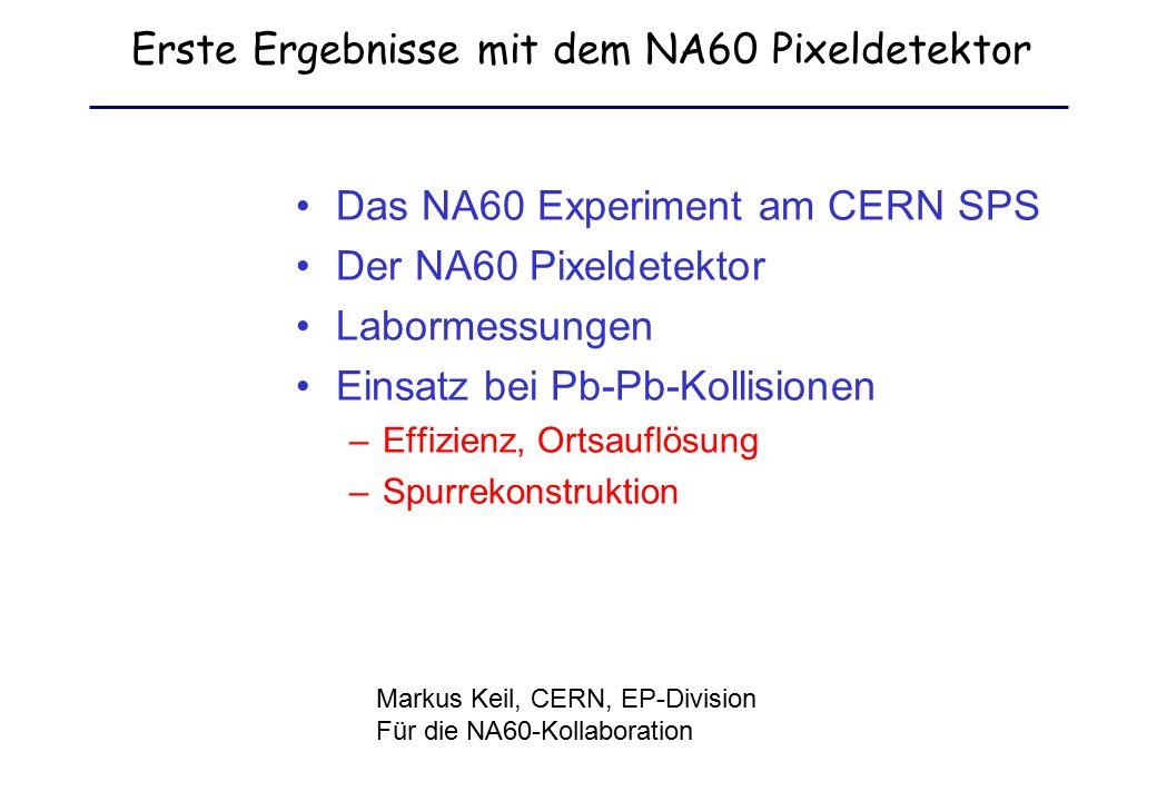 Erste Ergebnisse mit dem NA60 Pixeldetektor Das NA60 Experiment am CERN SPS Der NA60 Pixeldetektor Labormessungen Einsatz bei Pb-Pb-Kollisionen –Effizienz, Ortsauflösung –Spurrekonstruktion Markus Keil, CERN, EP-Division Für die NA60-Kollaboration
