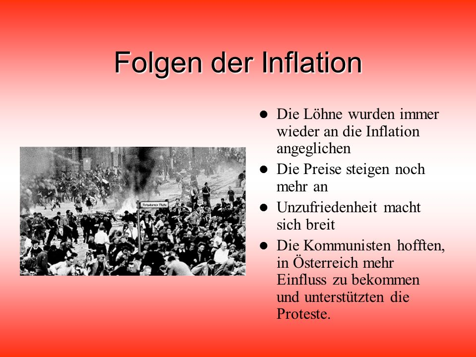 Folgen der Inflation Die Löhne wurden immer wieder an die Inflation angeglichen Die Preise steigen noch mehr an Unzufriedenheit macht sich breit Die Kommunisten hofften, in Österreich mehr Einfluss zu bekommen und unterstützten die Proteste.
