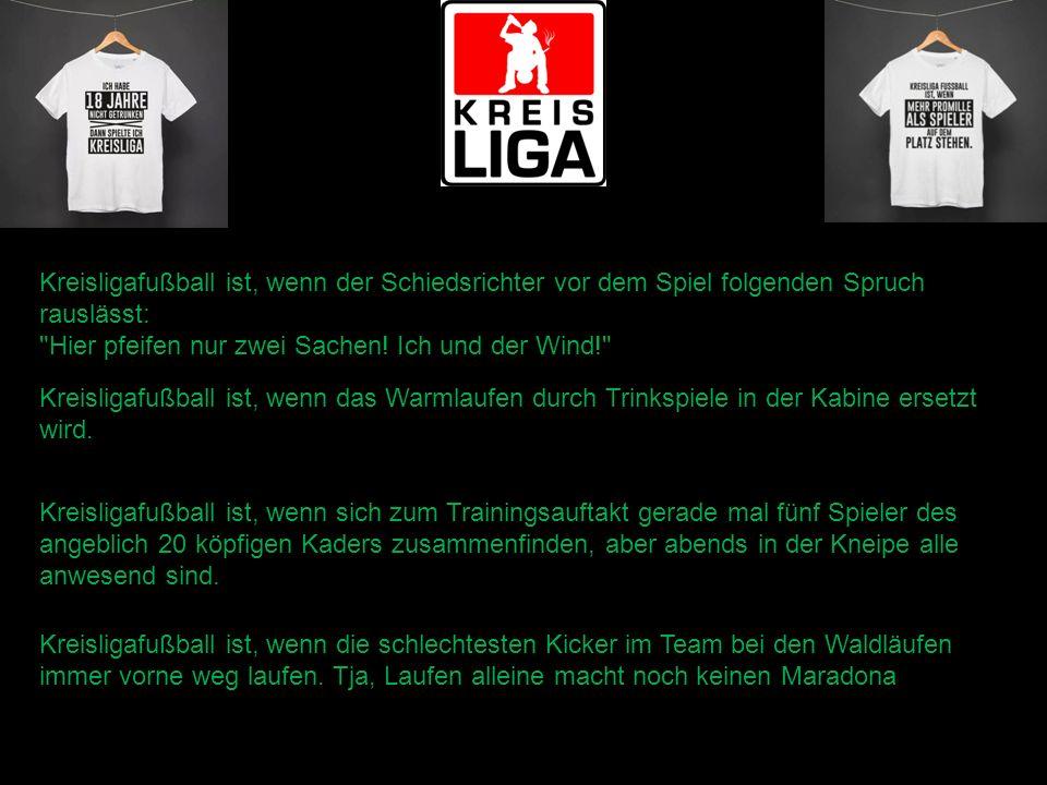 Kreisligafußball ist, wenn der Schiedsrichter vor dem Spiel folgenden Spruch rauslässt: Hier pfeifen nur zwei Sachen.
