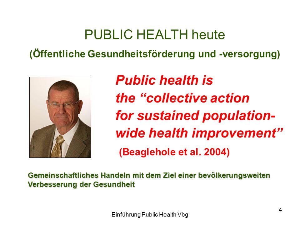 Einführung Public Health Vbg 4 PUBLIC HEALTH heute (Öffentliche Gesundheitsförderung und -versorgung) Gemeinschaftliches Handeln mit dem Ziel einer bevölkerungsweiten Verbesserung der Gesundheit Public health is the collective action for sustained population- wide health improvement (Beaglehole et al.