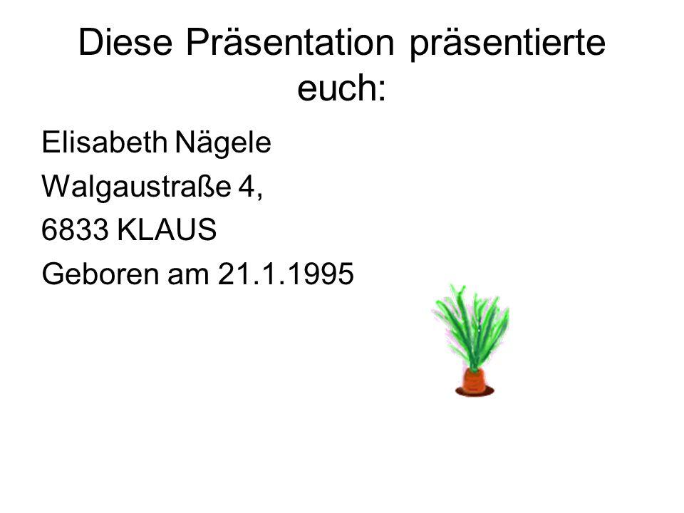 Diese Präsentation präsentierte euch: Elisabeth Nägele Walgaustraße 4, 6833 KLAUS Geboren am 21.1.1995